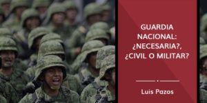 Guardia Nacional: ¿necesaria?, ¿civil o militar?