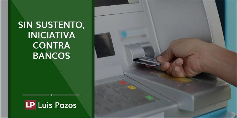 Sin sustento, iniciativa contra bancos