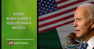 Biden, beneficiará o perjudicará a México