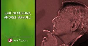 Lee más sobre el artículo ¡Qué necesidad, Andrés Manuel!